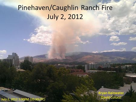 Pinehaven/Caughlin Ranch Fire July 2, 2012 Bryan Rainwater David Colucci July 2, 2012 1:30PM (20:30UTC)
