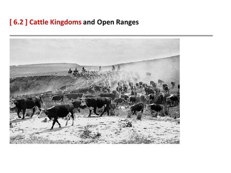 [ 6.2 ] Cattle Kingdoms and Open Ranges. Learning Objectives Identify how the cattle industry developed from Spanish beginnings. Compare the myths and.
