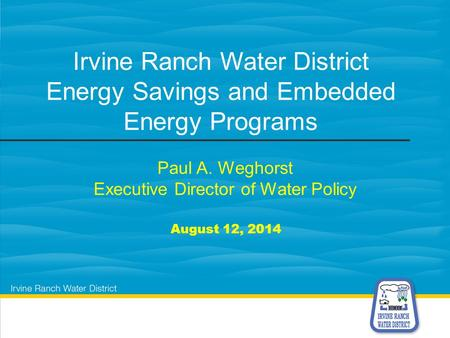 Paul A. Weghorst Executive Director of Water Policy August 12, 2014 Irvine Ranch Water District Energy Savings and Embedded Energy Programs.