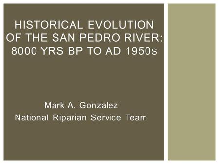 Mark A. Gonzalez National Riparian Service Team HISTORICAL EVOLUTION OF THE SAN PEDRO RIVER: 8000 YRS BP TO AD 1950 S.