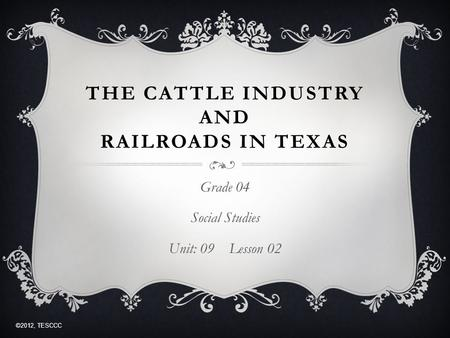 THE CATTLE INDUSTRY AND RAILROADS IN TEXAS Grade 04 Social Studies Unit: 09 Lesson 02 ©2012, TESCCC.