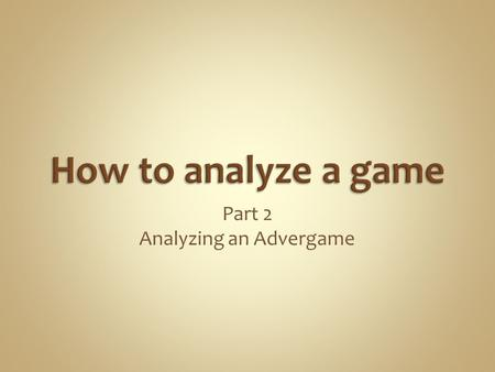 "Part 2 Analyzing an Advergame. Critical = criteria-based. In other words, a list of ""things"" that you will use to judge a ""Text"" by.  Critical thinking."