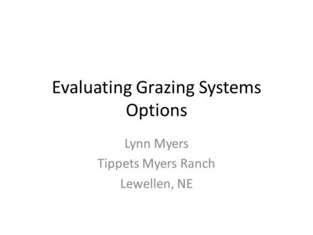 Evaluating Grazing Systems Options Lynn Myers Tippets Myers Ranch Lewellen, NE.