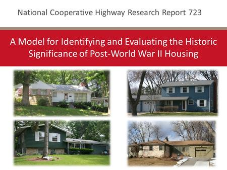 National Cooperative Highway Research Report 723 A Model for Identifying and Evaluating the Historic Significance of Post-World War II Housing.
