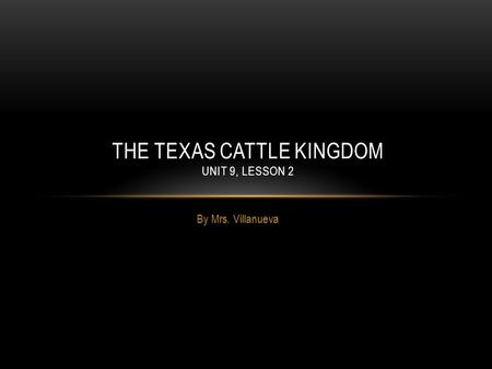 By Mrs. Villanueva THE TEXAS CATTLE KINGDOM UNIT 9, LESSON 2.