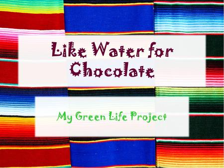 Like Water for Chocolate My Green Life Project.