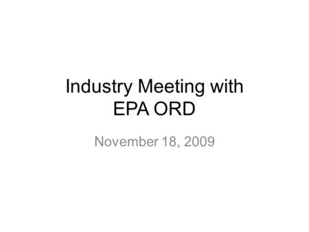 Industry Meeting with EPA ORD November 18, 2009.