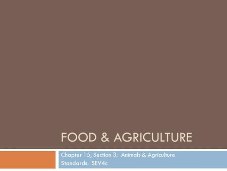 FOOD & AGRICULTURE Chapter 15, Section 3: Animals & Agriculture Standards: SEV4c.
