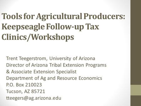 Tools for Agricultural Producers: Keepseagle Follow-up Tax Clinics/Workshops Trent Teegerstrom, University of Arizona Director of Arizona Tribal Extension.