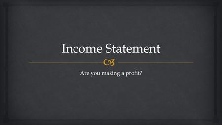 Income Statement Are you making a profit?.