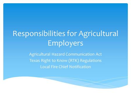 Responsibilities for Agricultural Employers Agricultural Hazard Communication Act Texas Right to Know (RTK) Regulations Local Fire Chief Notification.