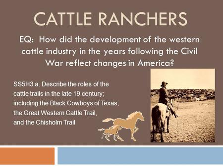 Cattle ranchers EQ: How did the development of the western cattle industry in the years following the Civil War reflect changes in America? SS5H3 a.