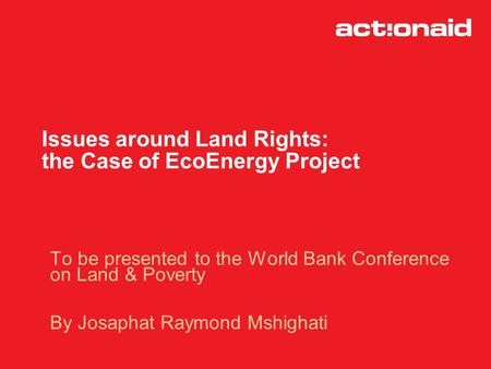 Issues around Land Rights: the Case of EcoEnergy Project To be presented to the World Bank Conference on Land & Poverty By Josaphat Raymond Mshighati.