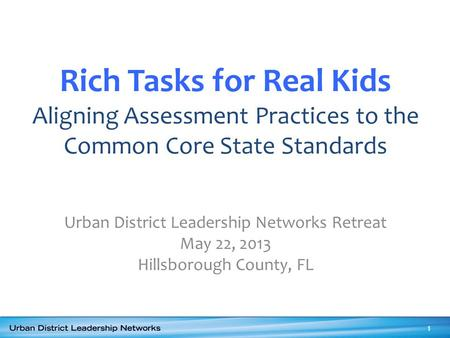 Rich Tasks for Real Kids Aligning Assessment Practices to the Common Core State Standards Urban District Leadership Networks Retreat May 22, 2013 Hillsborough.