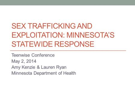 SEX TRAFFICKING AND EXPLOITATION: MINNESOTA'S STATEWIDE RESPONSE Teenwise Conference May 2, 2014 Amy Kenzie & Lauren Ryan Minnesota Department of Health.
