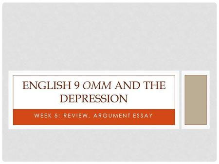 WEEK 5: REVIEW, ARGUMENT ESSAY ENGLISH 9 OMM AND THE DEPRESSION.
