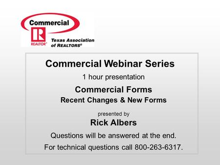 Commercial Webinar Series 1 hour presentation Commercial Forms Recent Changes & New Forms presented by Rick Albers Questions will be answered at the end.