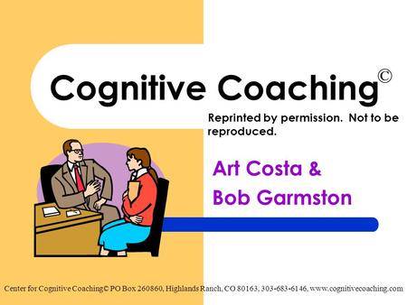 Cognitive Coaching Art Costa & Bob Garmston Center for Cognitive Coaching© PO Box 260860, Highlands Ranch, CO 80163, 303-683-6146, www.cognitivecoaching.com.