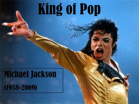 Michael Jackson (1958-2009) King of Pop. Michael Joseph Jackson (born August 29, 1958, in Gary, Indiana), is an American singer, songwriter, record producer,