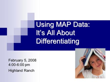 Using MAP Data: It's All About Differentiating February 5, 2008 4:00-6:00 pm Highland Ranch.