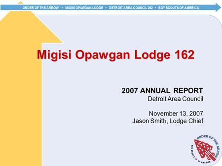 ORDER OF THE ARROW MIGISI OPAWGAN LODGE DETROIT AREA COUNCIL 262 BOY SCOUTS OF AMERICA Migisi Opawgan Lodge 162 2007 ANNUAL REPORT Detroit Area Council.