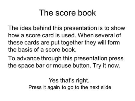The score book The idea behind this presentation is to show how a score card is used. When several of these cards are put together they will form the basis.