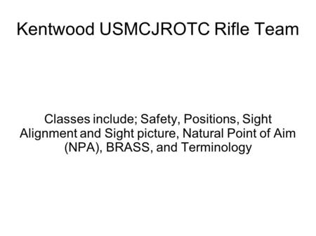 Kentwood USMCJROTC Rifle Team Classes include; Safety, Positions, Sight Alignment and Sight picture, Natural Point of Aim (NPA), BRASS, and Terminology.