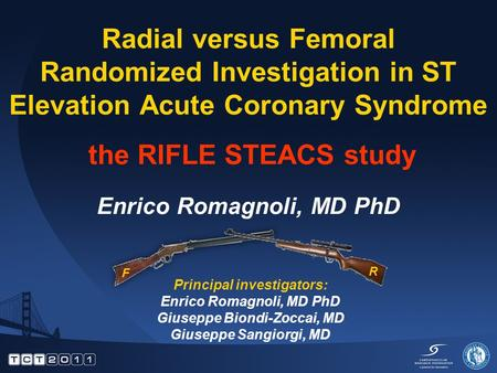 Radial versus Femoral Randomized Investigation in ST Elevation Acute Coronary Syndrome the RIFLE STEACS study Enrico Romagnoli, MD PhD Principal investigators: