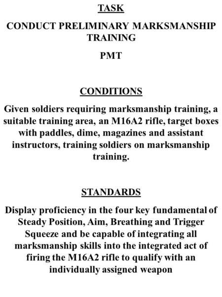 TASK CONDUCT PRELIMINARY MARKSMANSHIP TRAINING PMT CONDITIONS Given soldiers requiring marksmanship training, a suitable training area, an M16A2 rifle,