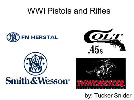 WWI Pistols and Rifles by: Tucker Snider.