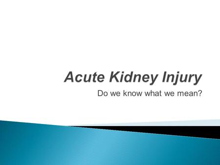 Do we know what we mean?.  There are more than 35 definitions of AKI (formerly acute renal failure) in literature!  Mehta R, Chertow G: Acute renal.