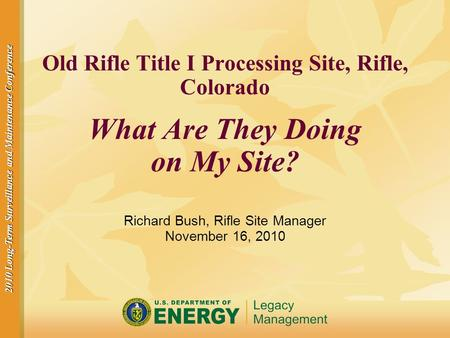 2010 Long-Term Surveillance and Maintenance Conference Old Rifle Title I Processing Site, Rifle, Colorado What Are They Doing on My Site? Richard Bush,