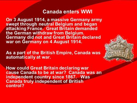 Canada enters WWI On 3 August 1914, a massive Germany army swept through neutral Belgium and began attacking France. Great Britain demanded the German.