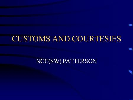 CUSTOMS AND COURTESIES NCC(SW) PATTERSON. DEFINITIONS Courtesy-an act or verbal expression of consideration or respect for others. Custom-a usual way.