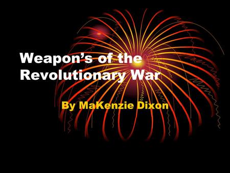 Weapon's of the Revolutionary War By MaKenzie Dixon.