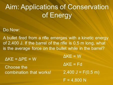 Aim: Applications of Conservation of Energy Do Now: A bullet fired from a rifle emerges with a kinetic energy of 2,400 J. If the barrel of the rifle is.