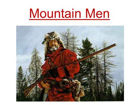 Mountain Men. Who were the Mountain Men? Inspired by the adventures of Lewis and Clark, thousands of explorers and fur trappers roamed the American Rocky.