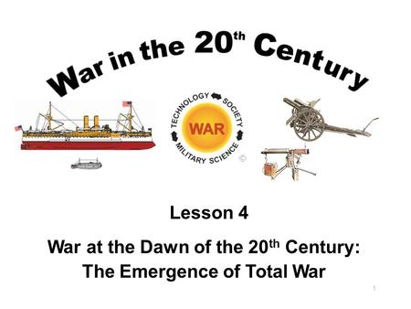 War at the Dawn of the 20 th Century: The Emergence of Total War 1 Lesson 4.