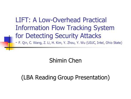 LIFT: A Low-Overhead Practical Information Flow Tracking System for Detecting Security Attacks - F. Qin, C. Wang, Z. Li, H. Kim, Y. Zhou, Y. Wu (UIUC,