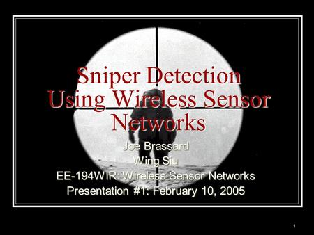 1 Sniper Detection Using Wireless Sensor Networks Joe Brassard Wing Siu EE-194WIR: Wireless Sensor Networks Presentation #1: February 10, 2005.