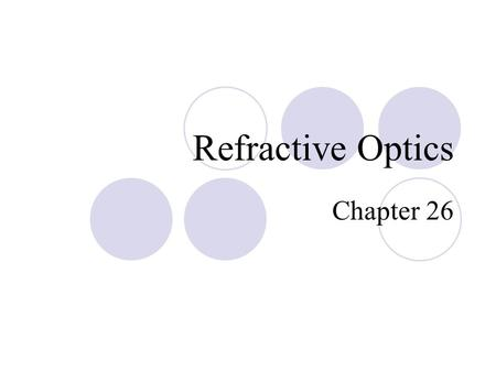 Refractive Optics Chapter 26. Refractive Optics  Refraction  Refractive Image Formation  Optical Aberrations  The Human Eye  Optical Instruments.