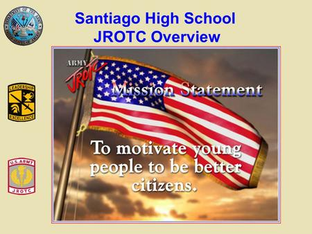 Santiago High School JROTC Overview. Promote citizenship Develop leadership Communicate effectively Improve physical fitness Provide incentive to live.