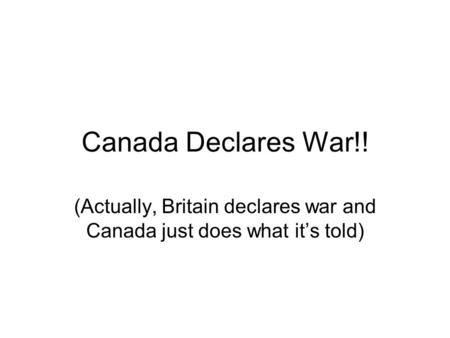 Canada Declares War!! (Actually, Britain declares war and Canada just does what it's told)