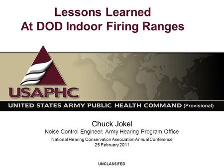 Lessons Learned At DOD Indoor Firing Ranges Chuck Jokel Noise Control Engineer, Army Hearing Program Office UNCLASSIFED National Hearing Conservation Association.