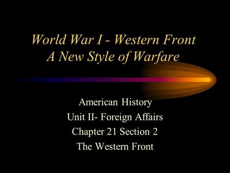 <strong>World</strong> <strong>War</strong> I - Western Front A New Style of Warfare American History Unit II- Foreign Affairs Chapter 21 Section 2 The Western Front.