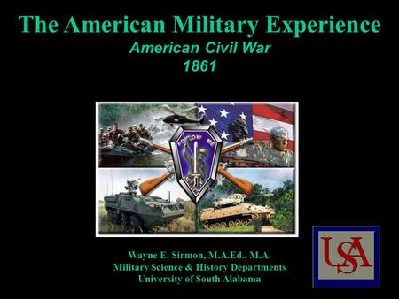 The American Military Experience American Civil War 1861 Wayne E. Sirmon, M.A.Ed., M.A. Military Science & History Departments University of South Alabama.