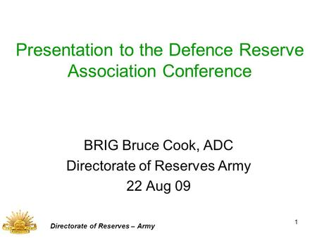 1 Presentation to the Defence Reserve Association Conference BRIG Bruce Cook, ADC Directorate of Reserves Army 22 Aug 09 Directorate of Reserves – Army.