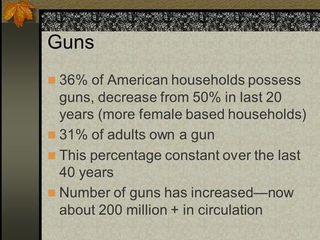 Guns 36% of American households possess guns, decrease from 50% in last 20 years (more female based households) 31% of adults own a gun This percentage.