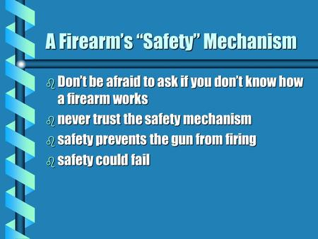 "A Firearm's ""Safety"" Mechanism b Don't be afraid to ask if you don't know how a firearm works b never trust the safety mechanism b safety prevents the."