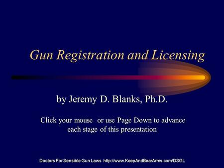 Doctors For Sensible Gun Laws  Gun Registration and Licensing by Jeremy D. Blanks, Ph.D. Click your mouse or use Page.